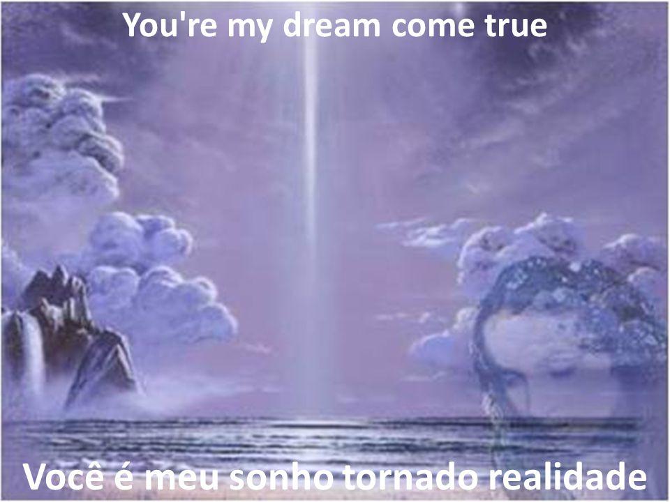 You re my dream come true Você é meu sonho tornado realidade