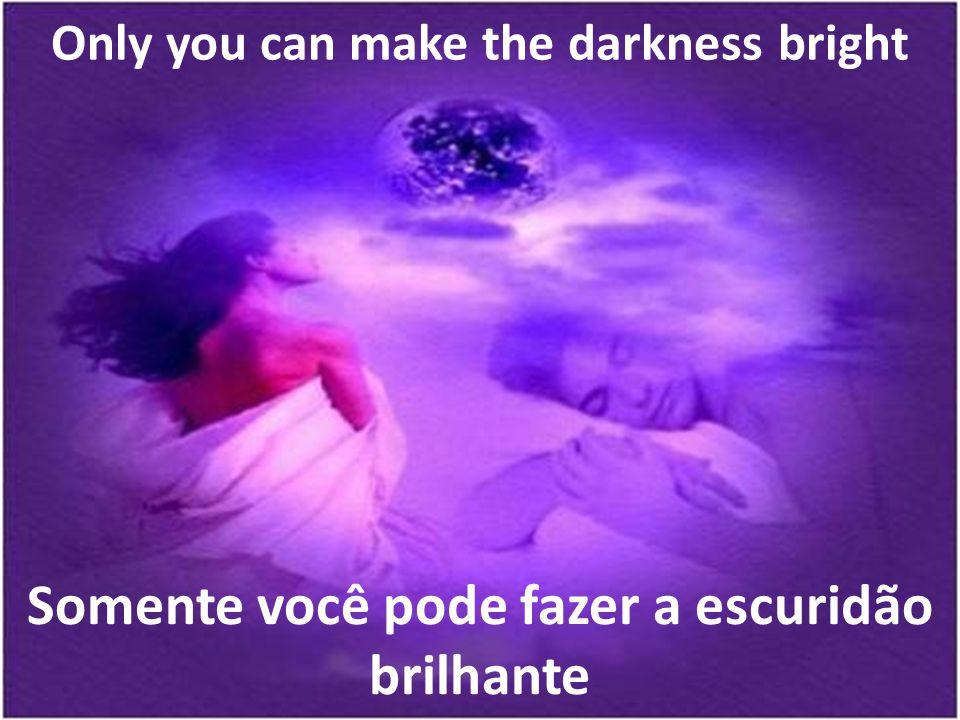 Somente você pode fazer a escuridão brilhante