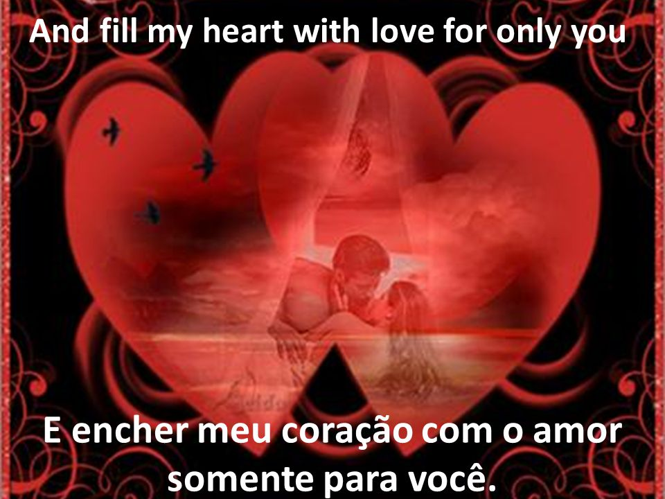 E encher meu coração com o amor somente para você.