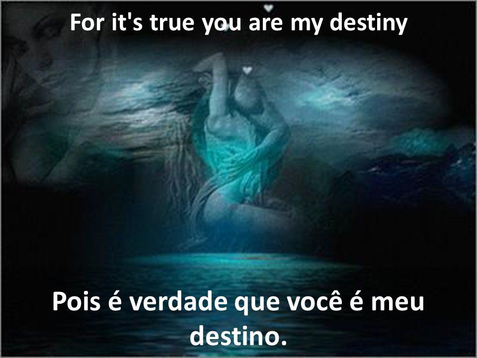 Pois é verdade que você é meu destino.