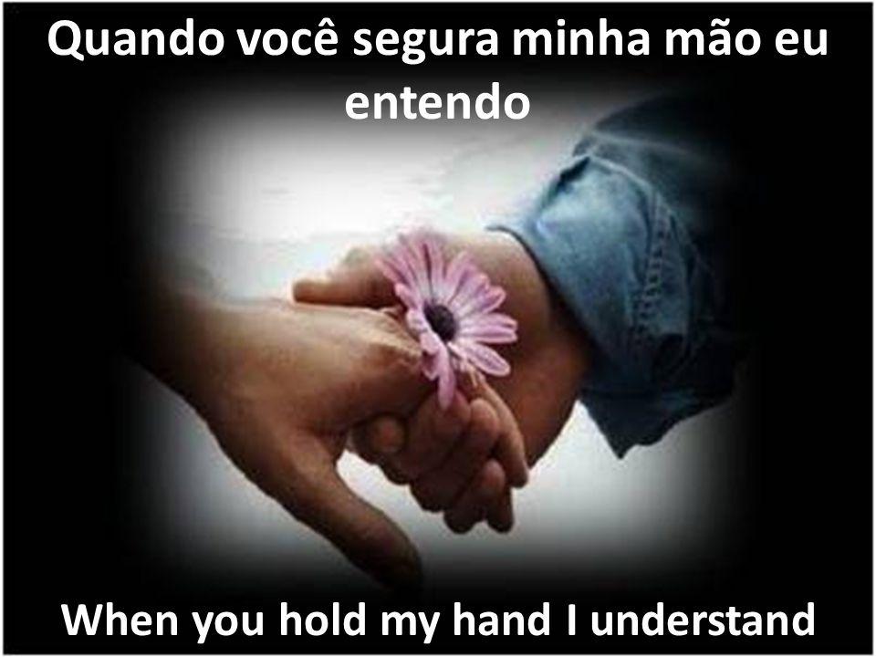 Quando você segura minha mão eu entendo