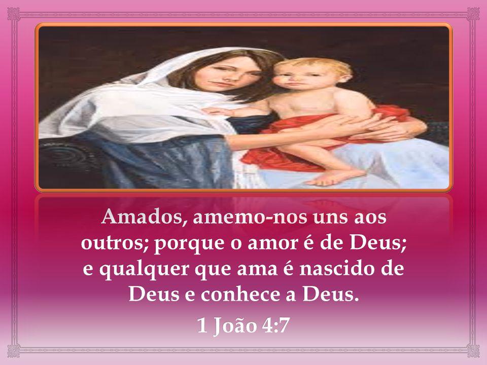 Amados, amemo-nos uns aos outros; porque o amor é de Deus; e qualquer que ama é nascido de Deus e conhece a Deus.