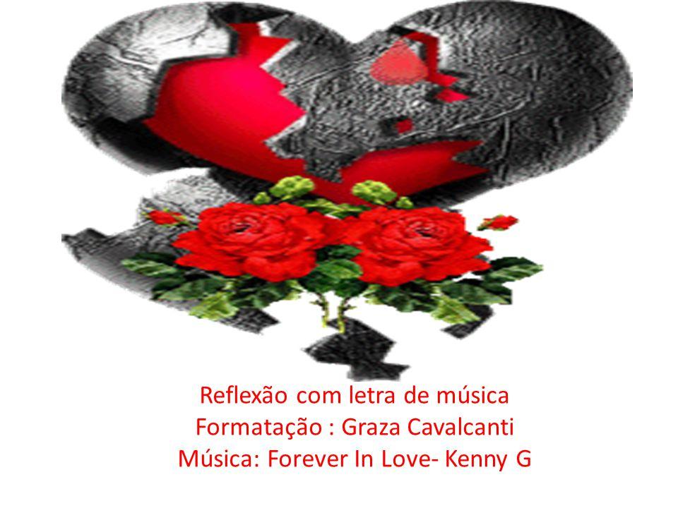 Reflexão com letra de música Formatação : Graza Cavalcanti Música: Forever In Love- Kenny G