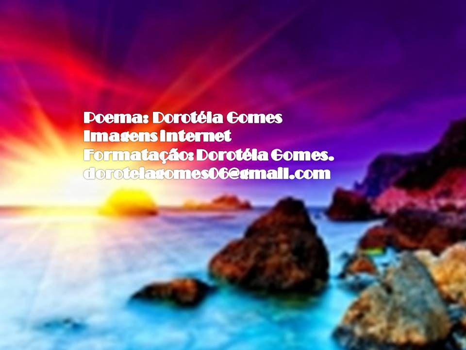 Poema: Dorotéia Gomes Imagens internet Formatação: Dorotéia Gomes. doroteiagomes06@gmail.com