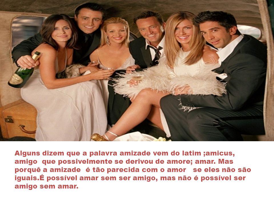 Alguns dizem que a palavra amizade vem do latim ;amicus, amigo que possivelmente se derivou de amore; amar.