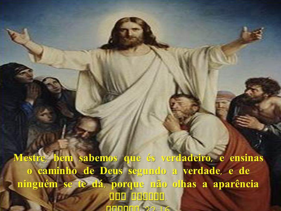 Mestre, bem sabemos que és verdadeiro, e ensinas o caminho de Deus segundo a verdade, e de ninguém se te dá, porque não olhas a aparência dos homens.