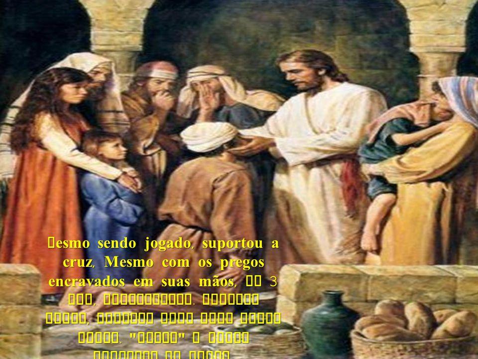 Mesmo sendo jogado, suportou a cruz, Mesmo com os pregos encravados em suas mãos, ao 3 Dia, ressuscitou.