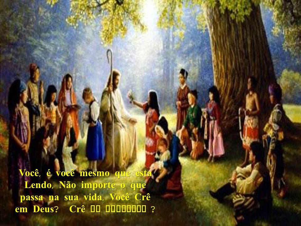 Você, é você mesmo que esta Lendo, Não importe o que passa na sua vida, Você Crê em Deus.