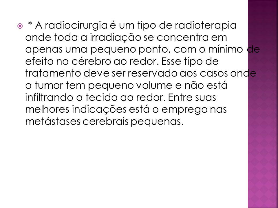 * A radiocirurgia é um tipo de radioterapia onde toda a irradiação se concentra em apenas uma pequeno ponto, com o mínimo de efeito no cérebro ao redor.