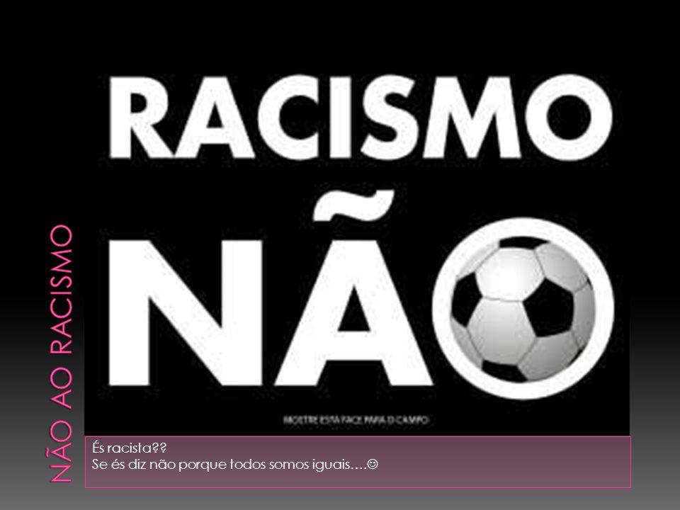Não ao racismo És racista Se és diz não porque todos somos iguais….