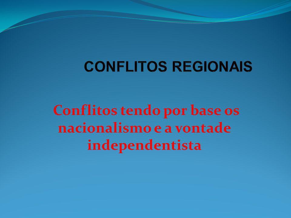 Conflitos tendo por base os nacionalismo e a vontade independentista