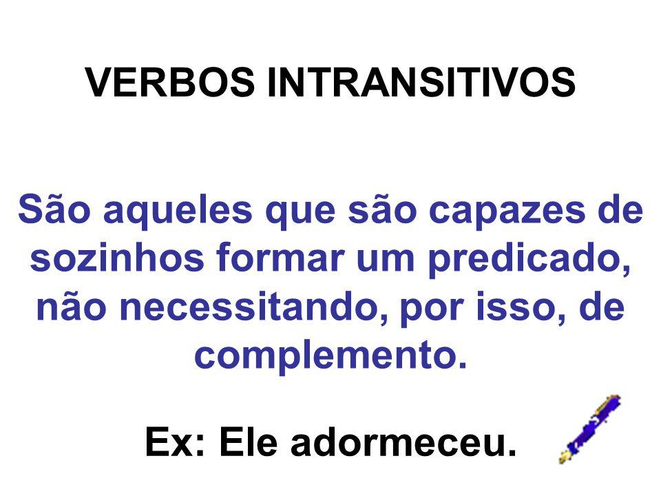 VERBOS INTRANSITIVOS São aqueles que são capazes de sozinhos formar um predicado, não necessitando, por isso, de complemento.