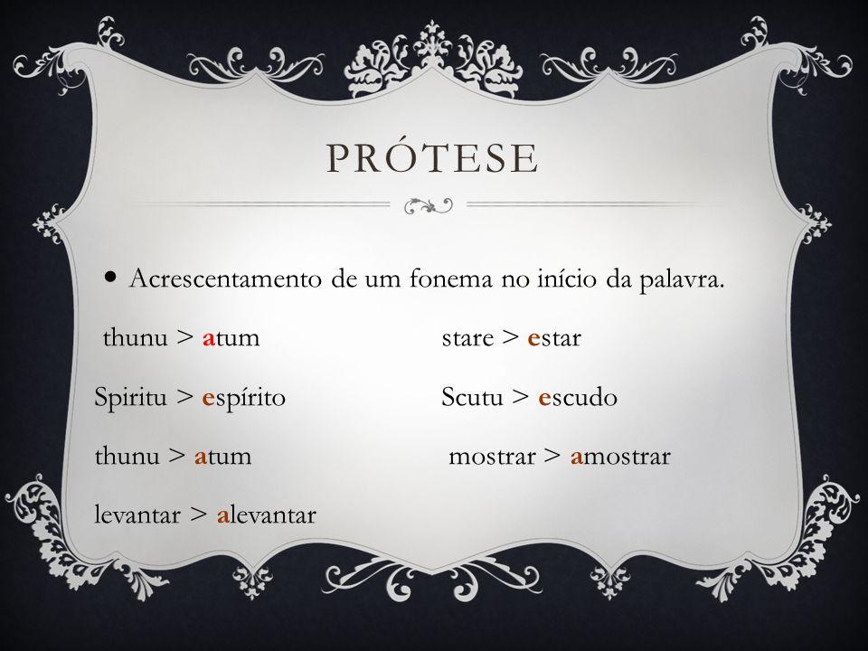 Prótese Acrescentamento de um fonema no início da palavra.