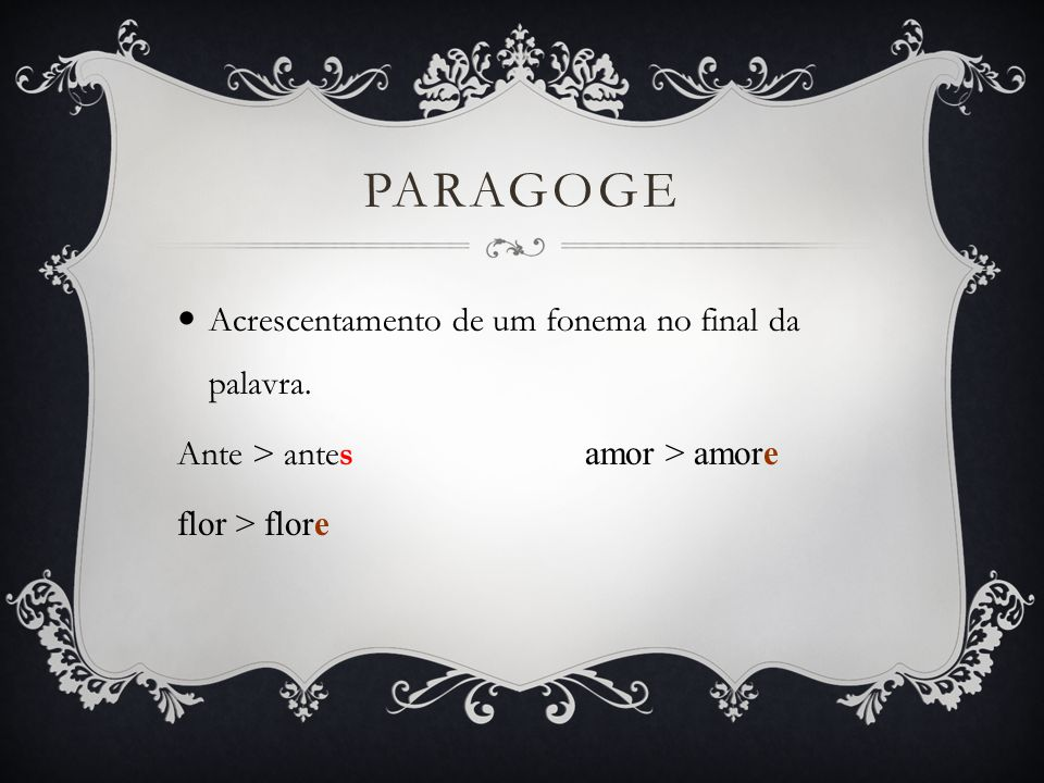 Paragoge Acrescentamento de um fonema no final da palavra.