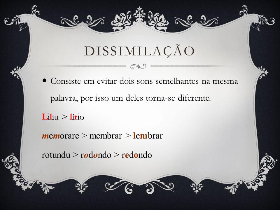 Dissimilação Consiste em evitar dois sons semelhantes na mesma palavra, por isso um deles torna-se diferente.
