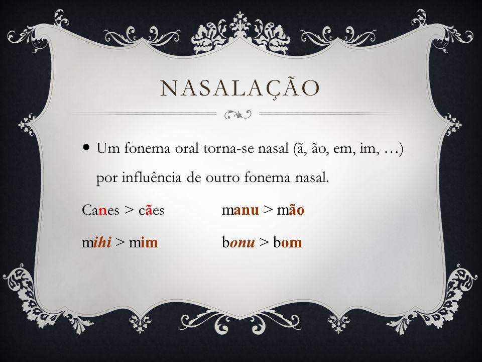 Nasalação Um fonema oral torna-se nasal (ã, ão, em, im, …) por influência de outro fonema nasal. Canes > cães manu > mão.