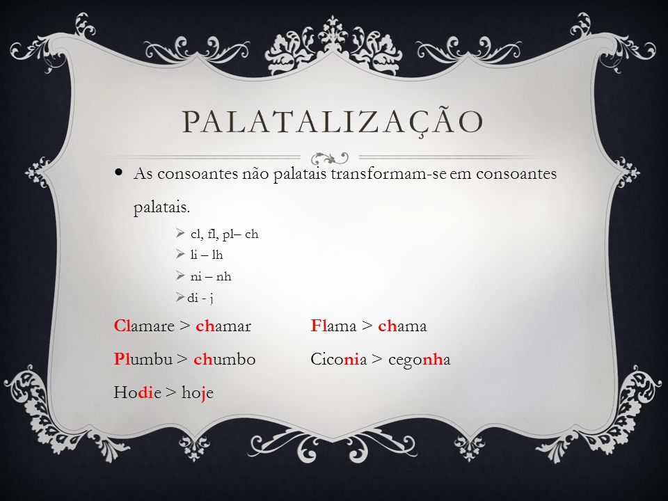 Palatalização As consoantes não palatais transformam-se em consoantes palatais. cl, fl, pl– ch. li – lh.