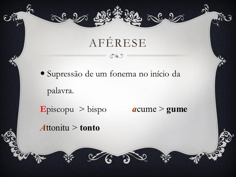 Aférese Supressão de um fonema no início da palavra.