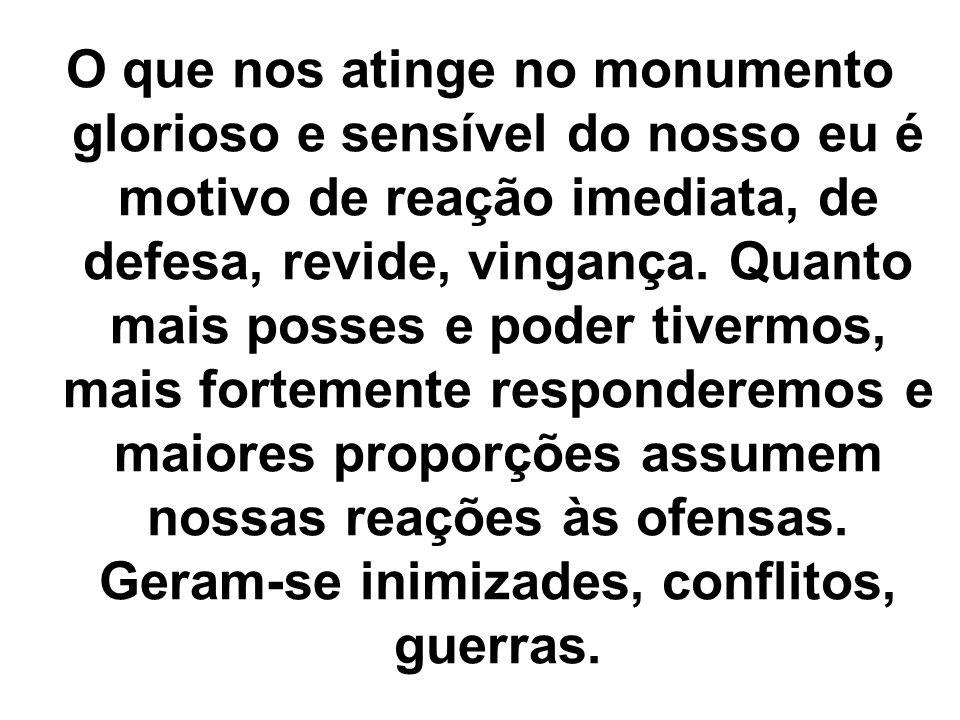 O que nos atinge no monumento glorioso e sensível do nosso eu é motivo de reação imediata, de defesa, revide, vingança.