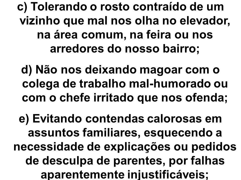 c) Tolerando o rosto contraído de um vizinho que mal nos olha no elevador, na área comum, na feira ou nos arredores do nosso bairro;