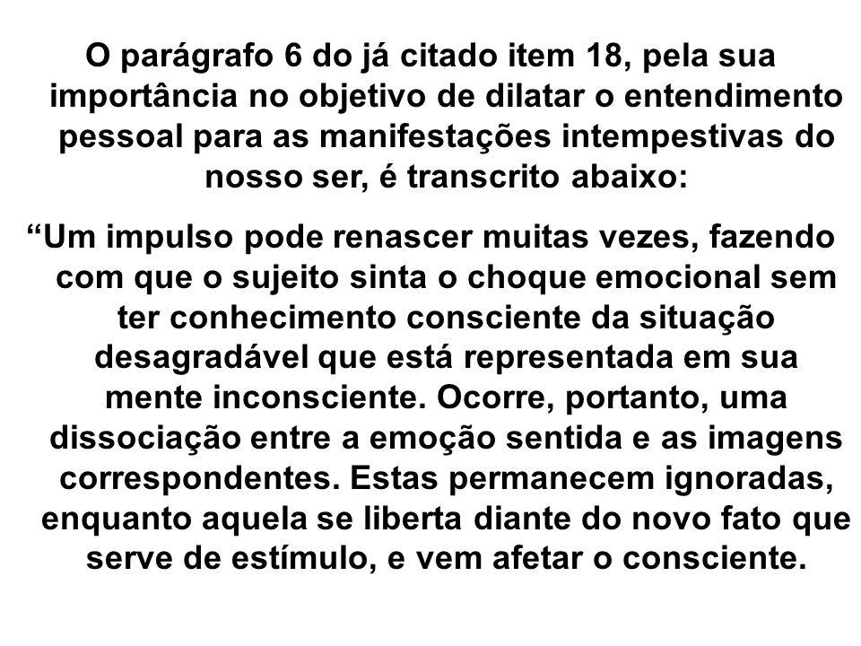 O parágrafo 6 do já citado item 18, pela sua importância no objetivo de dilatar o entendimento pessoal para as manifestações intempestivas do nosso ser, é transcrito abaixo: