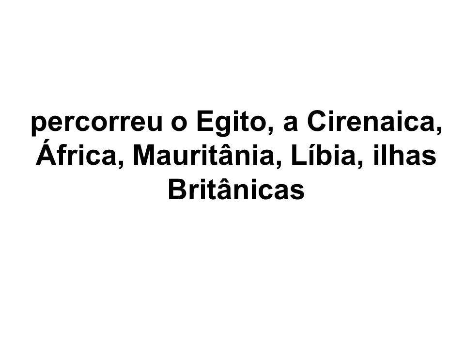 percorreu o Egito, a Cirenaica, África, Mauritânia, Líbia, ilhas Britânicas