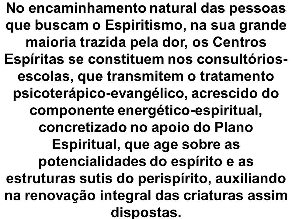 No encaminhamento natural das pessoas que buscam o Espiritismo, na sua grande maioria trazida pela dor, os Centros Espíritas se constituem nos consultórios-escolas, que transmitem o tratamento psicoterápico-evangélico, acrescido do componente energético-espiritual, concretizado no apoio do Plano Espiritual, que age sobre as potencialidades do espírito e as estruturas sutis do perispírito, auxiliando na renovação integral das criaturas assim dispostas.