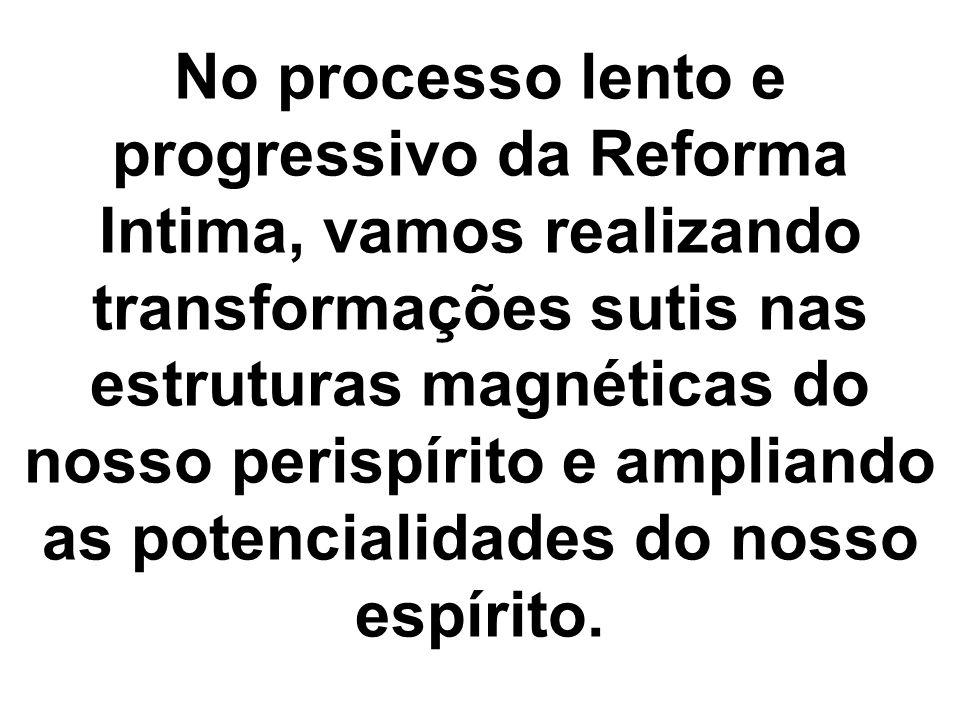 No processo lento e progressivo da Reforma Intima, vamos realizando transformações sutis nas estruturas magnéticas do nosso perispírito e ampliando as potencialidades do nosso espírito.