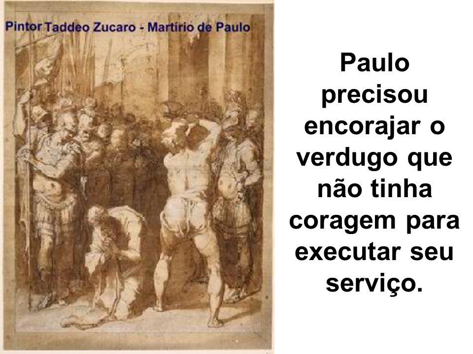 Paulo precisou encorajar o verdugo que não tinha coragem para executar seu serviço.