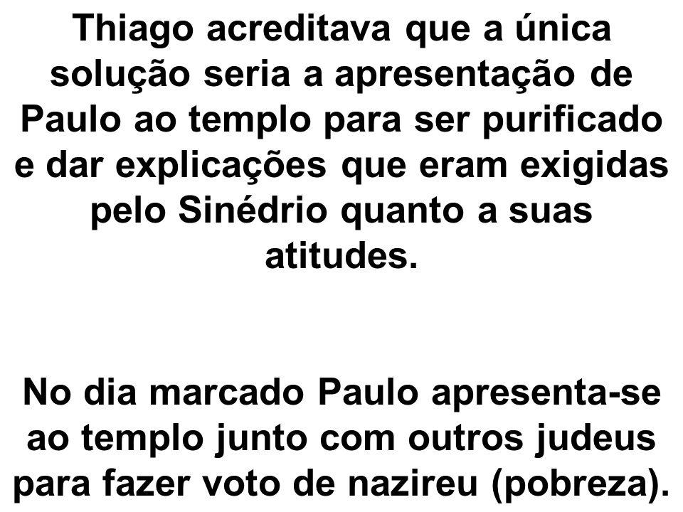 Thiago acreditava que a única solução seria a apresentação de Paulo ao templo para ser purificado e dar explicações que eram exigidas pelo Sinédrio quanto a suas atitudes.