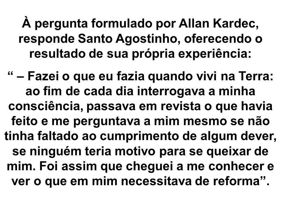 À pergunta formulado por Allan Kardec, responde Santo Agostinho, oferecendo o resultado de sua própria experiência: