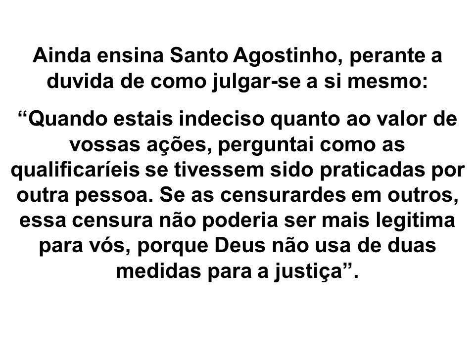 Ainda ensina Santo Agostinho, perante a duvida de como julgar-se a si mesmo: