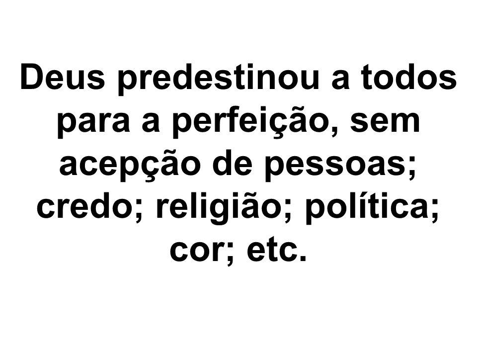 Deus predestinou a todos para a perfeição, sem acepção de pessoas; credo; religião; política; cor; etc.