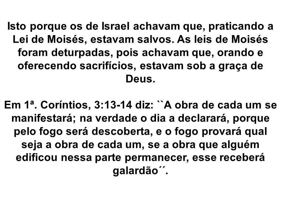 Isto porque os de Israel achavam que, praticando a Lei de Moisés, estavam salvos. As leis de Moisés foram deturpadas, pois achavam que, orando e oferecendo sacrifícios, estavam sob a graça de Deus.