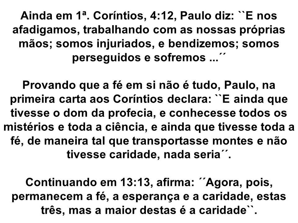 Ainda em 1ª. Coríntios, 4:12, Paulo diz: ``E nos afadigamos, trabalhando com as nossas próprias mãos; somos injuriados, e bendizemos; somos perseguidos e sofremos ...´´