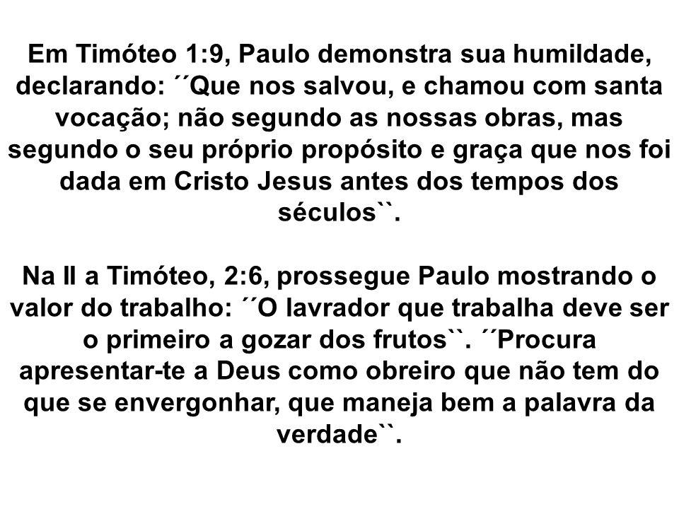 Em Timóteo 1:9, Paulo demonstra sua humildade, declarando: ´´Que nos salvou, e chamou com santa vocação; não segundo as nossas obras, mas segundo o seu próprio propósito e graça que nos foi dada em Cristo Jesus antes dos tempos dos séculos``.