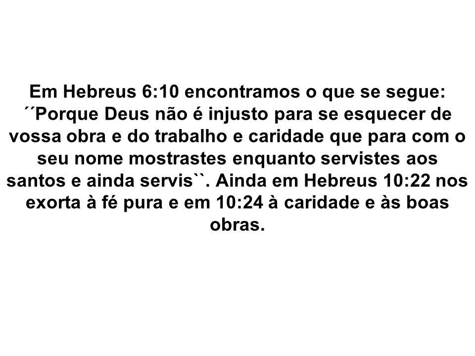 Em Hebreus 6:10 encontramos o que se segue: ´´Porque Deus não é injusto para se esquecer de vossa obra e do trabalho e caridade que para com o seu nome mostrastes enquanto servistes aos santos e ainda servis``.