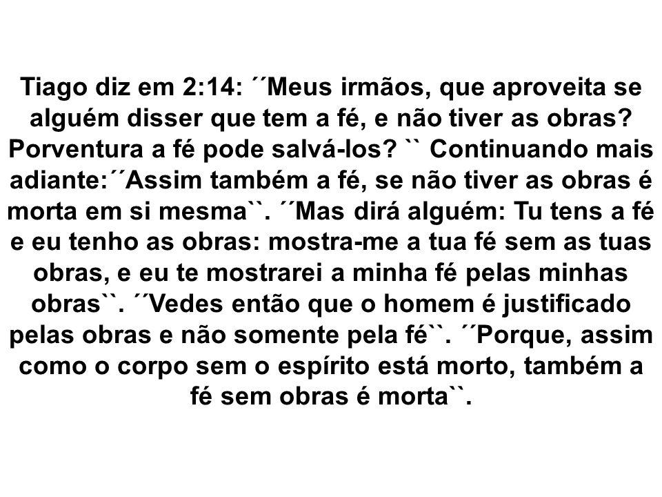 Tiago diz em 2:14: ´´Meus irmãos, que aproveita se alguém disser que tem a fé, e não tiver as obras.