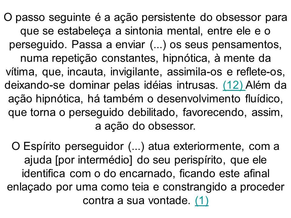O passo seguinte é a ação persistente do obsessor para que se estabeleça a sintonia mental, entre ele e o perseguido. Passa a enviar (...) os seus pensamentos, numa repetição constantes, hipnótica, à mente da vítima, que, incauta, invigilante, assimila-os e reflete-os, deixando-se dominar pelas idéias intrusas. (12) Além da ação hipnótica, há também o desenvolvimento fluídico, que torna o perseguido debilitado, favorecendo, assim, a ação do obsessor.