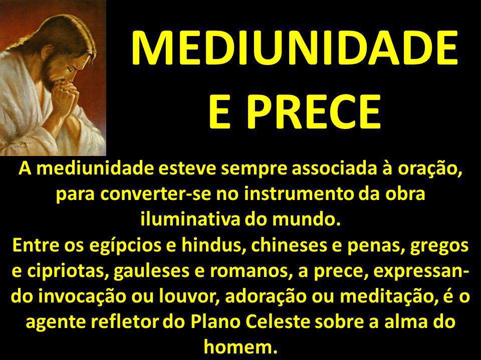 MEDIUNIDADE E PRECE A mediunidade esteve sempre associada à oração, para converter-se no instrumento da obra iluminativa do mundo.