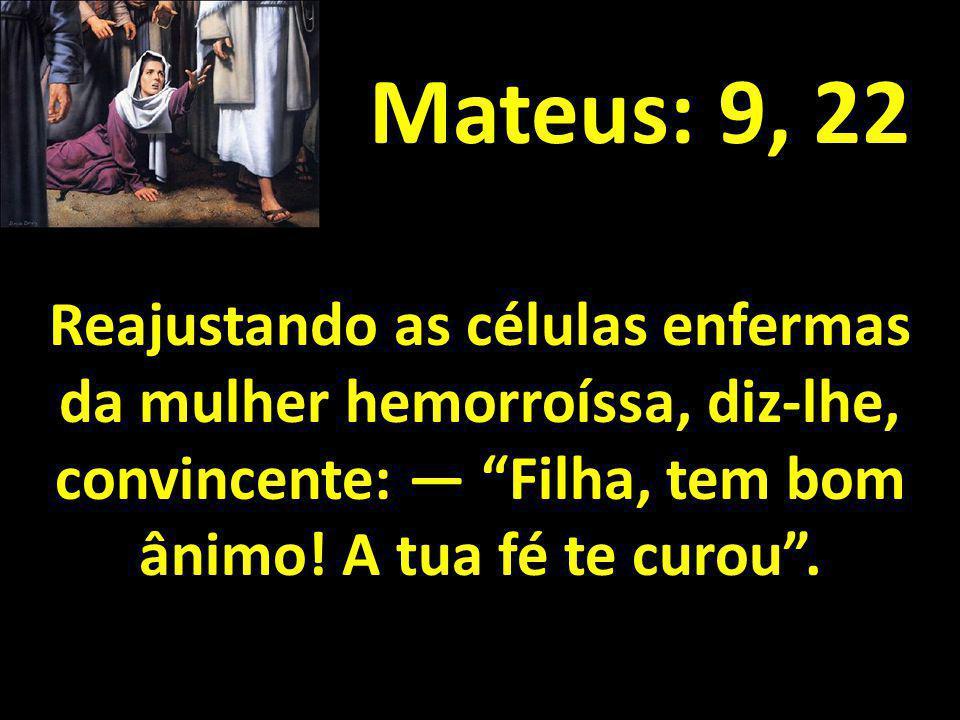 Mateus: 9, 22 Reajustando as células enfermas da mulher hemorroíssa, diz-lhe, convincente: — Filha, tem bom ânimo.