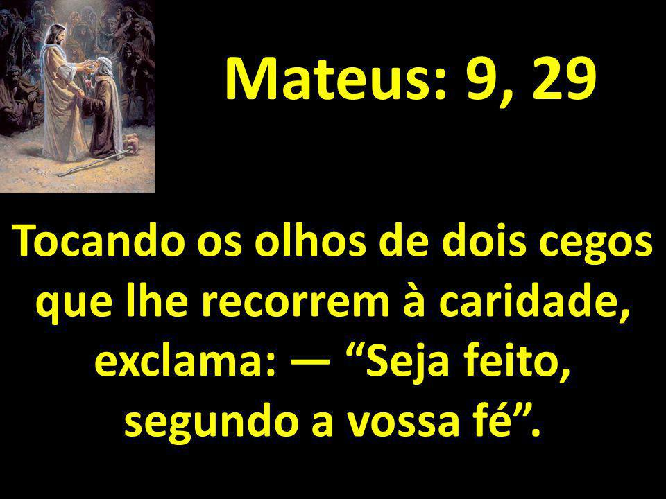 Mateus: 9, 29 Tocando os olhos de dois cegos que lhe recorrem à caridade, exclama: — Seja feito, segundo a vossa fé .