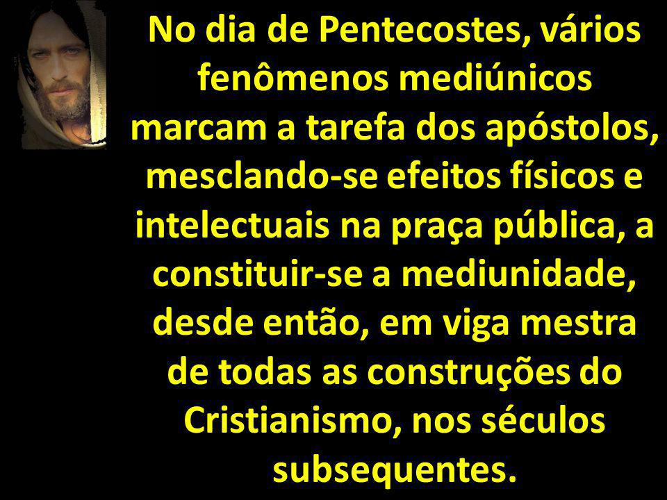 No dia de Pentecostes, vários fenômenos mediúnicos marcam a tarefa dos apóstolos, mesclando-se efeitos físicos e intelectuais na praça pública, a constituir-se a mediunidade, desde então, em viga mestra de todas as construções do Cristianismo, nos séculos subsequentes.