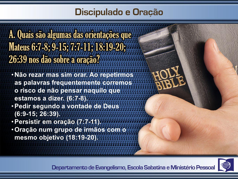 Não rezar mas sim orar. Ao repetirmos as palavras frequentemente corremos o risco de não pensar naquilo que estamos a dizer. (6:7-8).