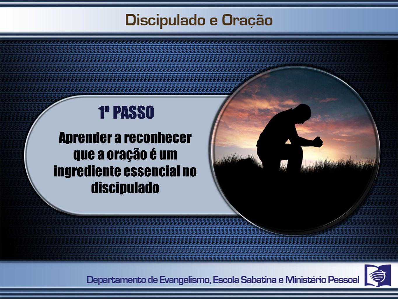 1º PASSO Aprender a reconhecer que a oração é um ingrediente essencial no discipulado