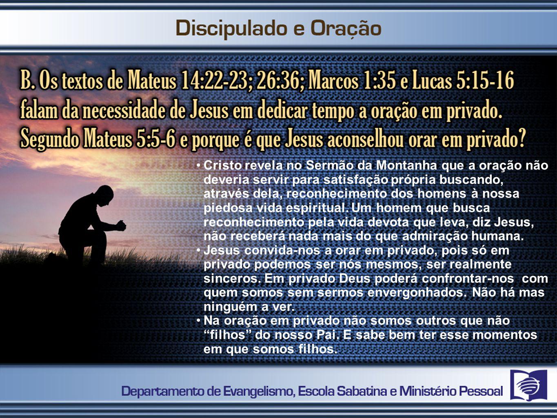 Cristo revela no Sermão da Montanha que a oração não deveria servir para satisfação própria buscando, através dela, reconhecimento dos homens à nossa piedosa vida espiritual. Um homem que busca reconhecimento pela vida devota que leva, diz Jesus, não receberá nada mais do que admiração humana.