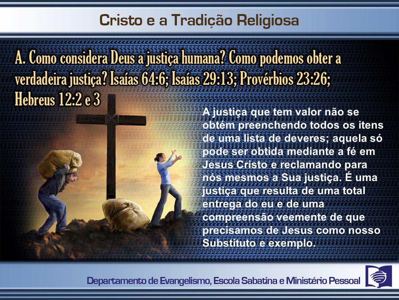 A justiça que tem valor não se obtém preenchendo todos os itens de uma lista de deveres; aquela só pode ser obtida mediante a fé em Jesus Cristo e reclamando para nós mesmos a Sua justiça.