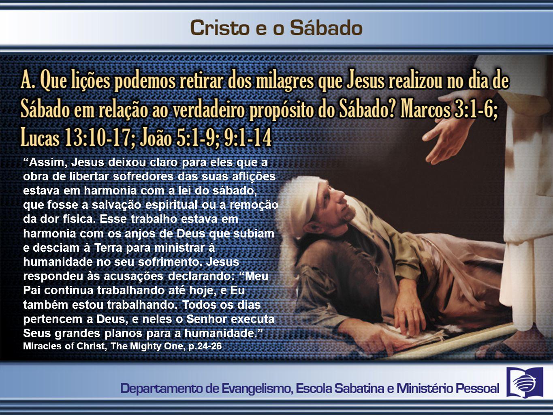 Assim, Jesus deixou claro para eles que a obra de libertar sofredores das suas aflições estava em harmonia com a lei do sábado, que fosse a salvação espiritual ou a remoção da dor física.