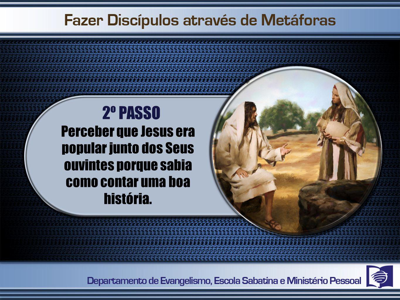 2º PASSO Perceber que Jesus era popular junto dos Seus ouvintes porque sabia como contar uma boa história.