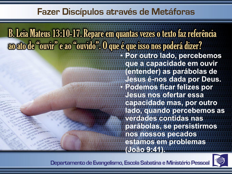 Por outro lado, percebemos que a capacidade em ouvir (entender) as parábolas de Jesus é-nos dada por Deus.